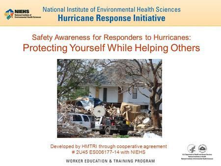 Safety Awareness for Responders to Hurricanes: Protecting Yourself While Helping Others Developed by HMTRI through cooperative agreement # 2U45 ES006177-14.