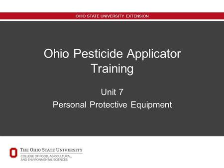 OHIO STATE UNIVERSITY EXTENSION Ohio Pesticide Applicator Training Unit 7 Personal Protective Equipment.