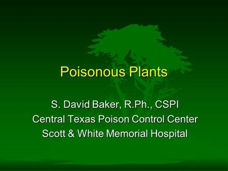 Poisonous Plants S. David Baker, R.Ph., CSPI Central Texas Poison Control Center Scott & White Memorial Hospital.
