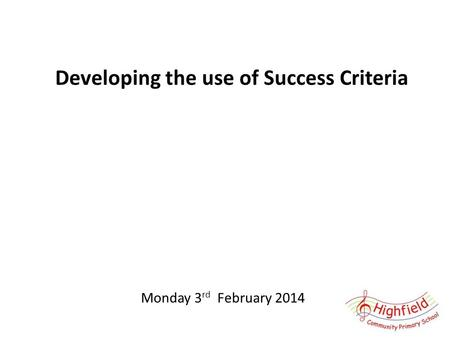 Developing the use of Success Criteria Monday 3 rd February 2014.