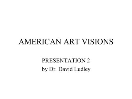 AMERICAN ART VISIONS PRESENTATION 2 by Dr. David Ludley.