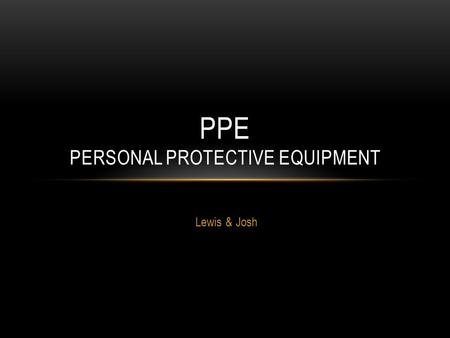Lewis & Josh PPE PERSONAL PROTECTIVE EQUIPMENT. WHAT IS PPE? PPE is defined in the Regulations as 'all equipment (including clothing affording protection.
