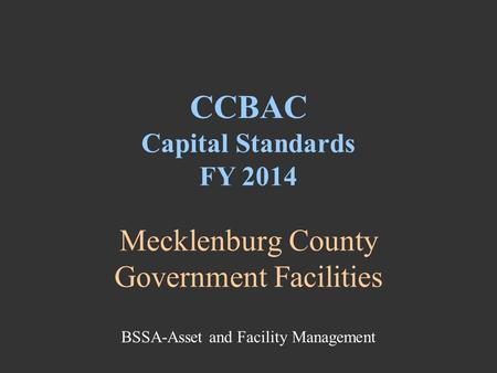 Mecklenburg County Government Facilities CCBAC Capital Standards FY 2014 BSSA-Asset and Facility Management.