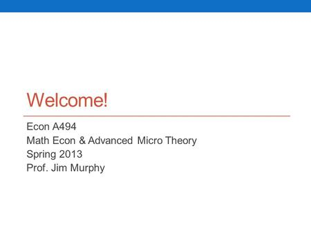 Welcome! Econ A494 Math Econ & Advanced Micro Theory Spring 2013 Prof. Jim Murphy.