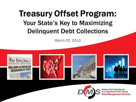 Treasury Offset Program: Your State's Key to Maximizing Delinquent Debt Collections March 22, 2013.
