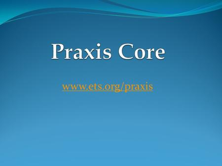 Www.ets.org/praxis. What Happened To Praxis I ETS changed Praxis I to Praxis Core Praxis Core will start October 2013 Praxis I expires June 2014 If you.