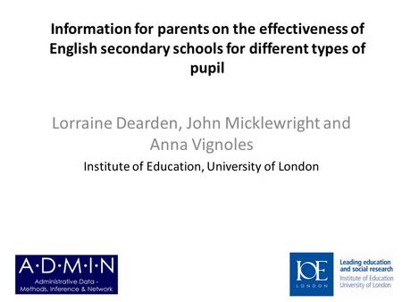 Information for parents on the effectiveness of English secondary schools for different types of pupil Lorraine Dearden, John Micklewright and Anna Vignoles.
