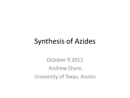 Synthesis of Azides October 9 2012 Andrew Share University of Texas, Austin.