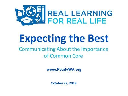 Expecting the Best Communicating About the Importance of Common Core www.ReadyWA.org October 22, 2013.