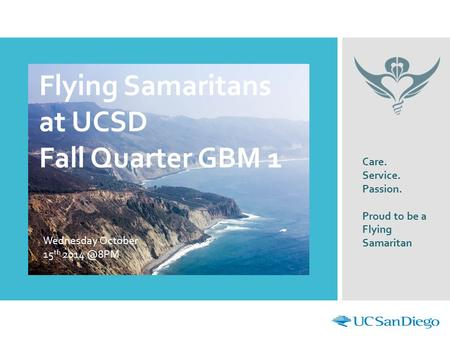 Flying Samaritans at UCSD Fall Quarter GBM 1 Wednesday October 15 th Care. Service. Passion. Proud to be a Flying Samaritan.