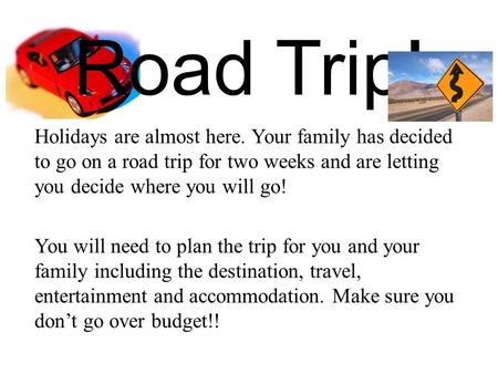 Road Trip! Holidays are almost here. Your family has decided to go on a road trip for two weeks and are letting you decide where you will go! You will.