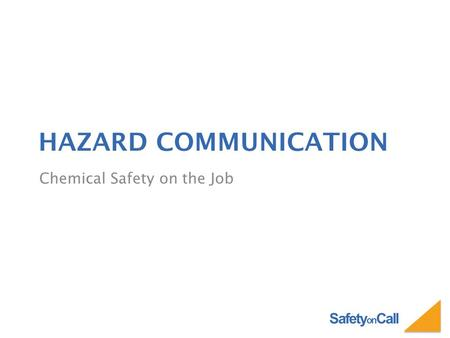 Safety on Call HAZARD COMMUNICATION Chemical Safety on the Job.