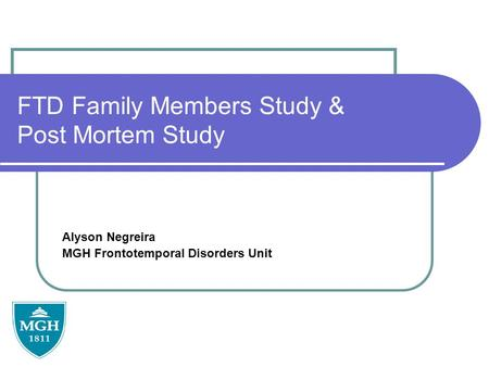 FTD Family Members Study & Post Mortem Study Alyson Negreira MGH Frontotemporal Disorders Unit.
