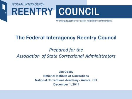 REENTRY COUNCIL The Federal Interagency Reentry Council Prepared for the Association of State Correctional Administrators Jim Cosby National Institute.