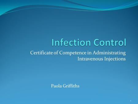 Certificate of Competence in Administrating Intravenous Injections 1 Paola Griffiths.