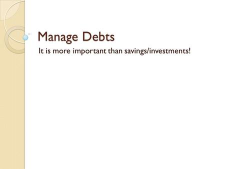 Manage Debts It is more important than savings/investments!