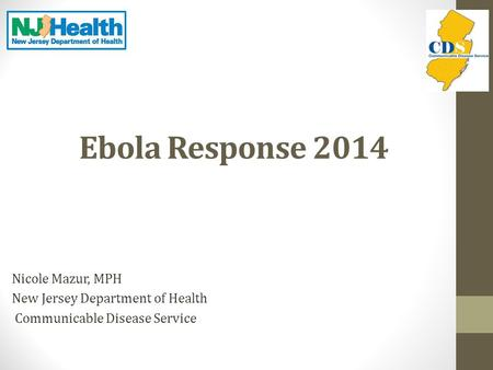 Ebola Response 2014 Nicole Mazur, MPH New Jersey Department of Health Communicable Disease Service.
