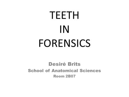 TEETH IN FORENSICS Desiré Brits School of Anatomical Sciences Room 2B07.