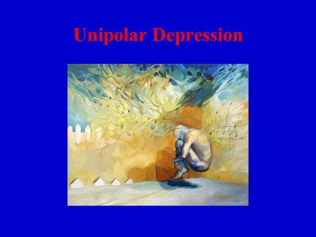 Unipolar Depression. Sad & helpless every day for weeks Loss of interests, energy, appetite Feel worthless Contemplate suicide Difficulty in concentrating.