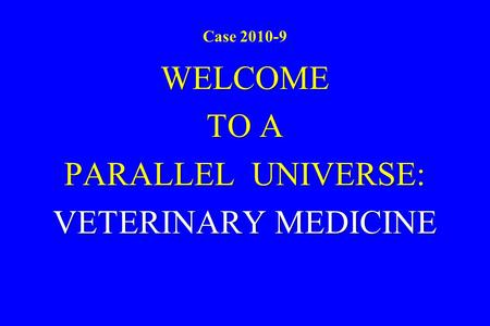 Case 2010-9 WELCOME TO A PARALLEL UNIVERSE: VETERINARY MEDICINE.