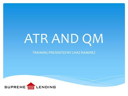 ATR AND QM TRAINING PRESENTED BY CHAZ RAMIREZ  INTRODUCTION  BACKGROUND:  DODD-FRANK ACT  ATR  HPML  QM  EFFECTIVE DATES  REQUIREMENTS  APPENDIX.