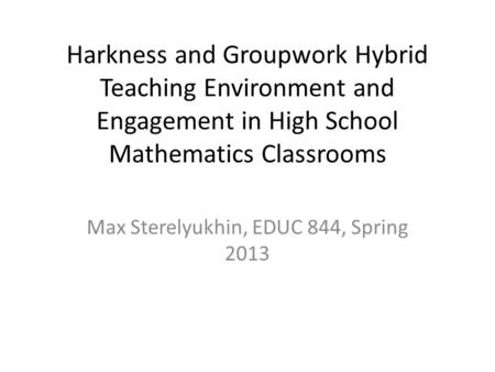 Harkness and Groupwork Hybrid Teaching Environment and Engagement in High School Mathematics Classrooms Max Sterelyukhin, EDUC 844, Spring 2013.