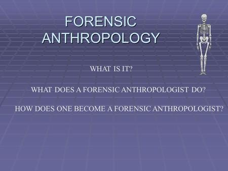 FORENSIC ANTHROPOLOGY WHAT IS IT? WHAT DOES A FORENSIC ANTHROPOLOGIST DO? HOW DOES ONE BECOME A FORENSIC ANTHROPOLOGIST?