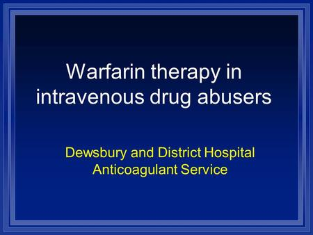 Warfarin therapy in intravenous drug abusers Dewsbury and District Hospital Anticoagulant Service.