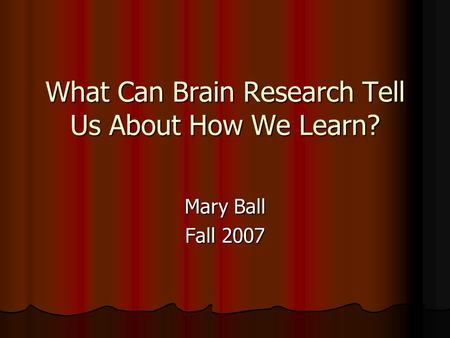What Can Brain Research Tell Us About How We Learn? Mary Ball Fall 2007.