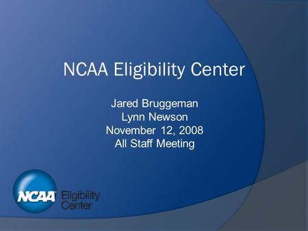 NCAA Eligibility Center Jared Bruggeman Lynn Newson November 12, 2008 All Staff Meeting.
