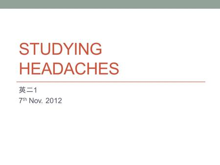 STUDYING HEADACHES 英二 1 7 th Nov. 2012. Summary Headaches are not just a problem for the person suffering form the headache. They are a problem for society.