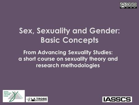 Sex, Sexuality and Gender: Basic Concepts From Advancing Sexuality Studies: a short course on sexuality theory and research methodologies.
