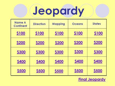 Jeopardy Name A Continent Direction MappingOceans States $100 $200 $300 $400 $500 $100 $200 $300 $400 $500 Final Jeopardy.