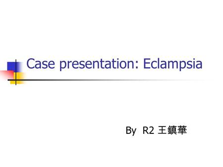 Case presentation: Eclampsia By R2 王鎮華. Brief history A 30y/o female G1P0, GA:33+ weeks Hypertension and proteinuria since AP 11 w Prenatal examination.