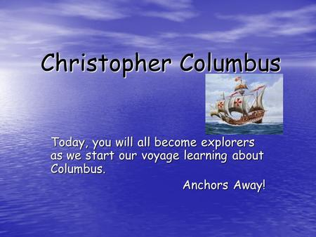 Christopher Columbus Today, you will all become explorers as we start our voyage learning about Columbus. Anchors Away!