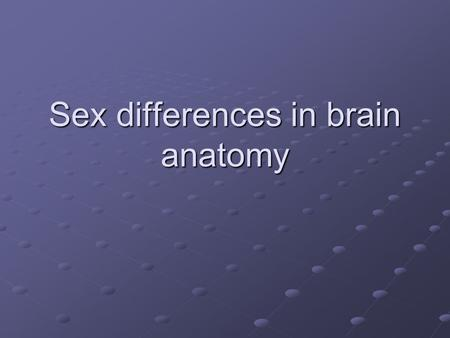 Sex differences in brain anatomy. Background Multiple reports of differences in brain size == male brains are bigger Some reports of regional differences.