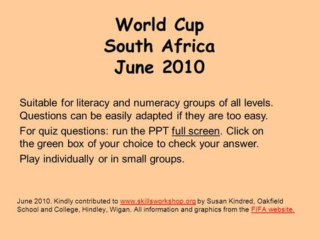 World Cup South Africa June 2010 June 2010. Kindly contributed to www.skillsworkshop.org by Susan Kindred, Oakfield School and College, Hindley, Wigan.