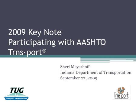 2009 Key Note Participating with AASHTO Trns∙port ® Sheri Meyerhoff Indiana Department of Transportation September 27, 2009.