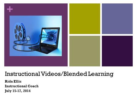 + Instructional Videos/Blended Learning Rida Ellis Instructional Coach July 15-17, 2014.