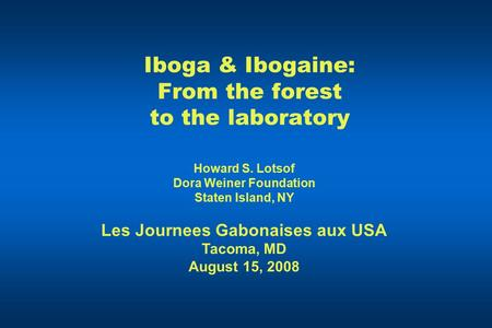 Iboga & Ibogaine: From the forest to the laboratory Howard S. Lotsof Dora Weiner Foundation Staten Island, NY Les Journees Gabonaises aux USA Tacoma, MD.