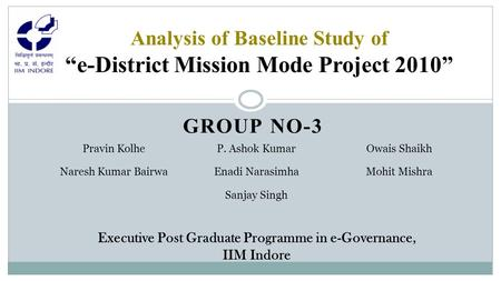 "GROUP NO-3 Analysis of Baseline Study of ""e-District Mission Mode Project 2010"" Pravin KolheP. Ashok KumarOwais Shaikh Naresh Kumar BairwaEnadi NarasimhaMohit."