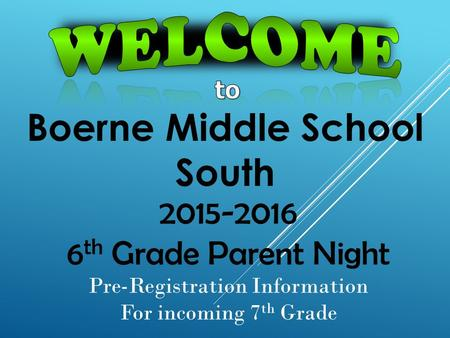 Boerne Middle School South 2015-2016 6 th Grade Parent Night Pre-Registration Information For incoming 7 th Grade.