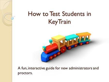 How to Test Students in KeyTrain A fun, interactive guide for new administrators and proctors.