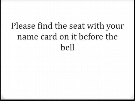 Please find the seat with your name card on it before the bell.
