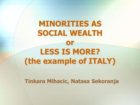 MINORITIES AS SOCIAL WEALTH or LESS IS MORE? (the example of ITALY) Tinkara Mihacic, Natasa Sekoranja.