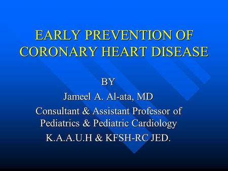 EARLY PREVENTION OF CORONARY HEART DISEASE BY Jameel A. Al-ata, MD Consultant & Assistant Professor of Pediatrics & Pediatric Cardiology K.A.A.U.H & KFSH-RC.