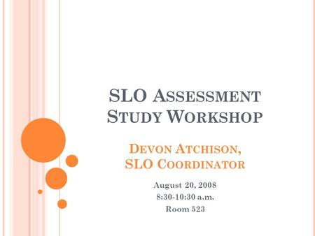SLO A SSESSMENT S TUDY W ORKSHOP D EVON A TCHISON, SLO C OORDINATOR August 20, 2008 8:30-10:30 a.m. Room 523.