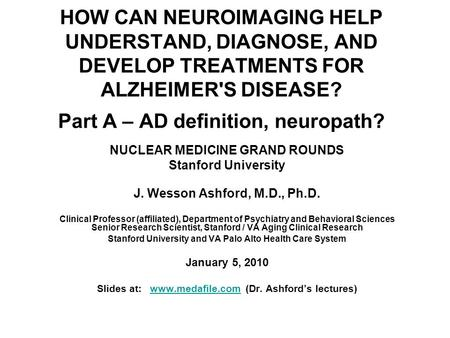 HOW CAN NEUROIMAGING HELP UNDERSTAND, DIAGNOSE, AND DEVELOP TREATMENTS FOR ALZHEIMER'S DISEASE? Part A – AD definition, neuropath? NUCLEAR MEDICINE GRAND.