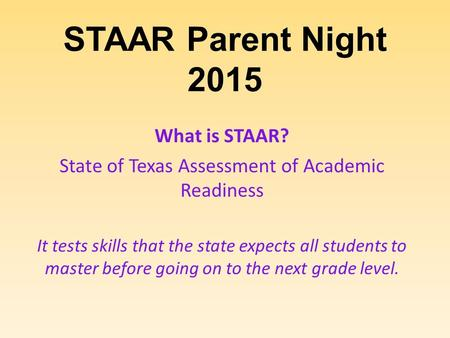 STAAR Parent Night 2015 What is STAAR? State of Texas Assessment of Academic Readiness It tests skills that the state expects all students to master before.