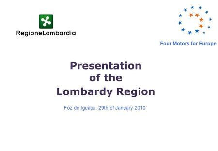 Presentation of the Lombardy Region Foz de Iguaçu, 29th of January 2010 Four Motors for Europe.